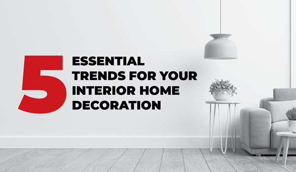 5 Essential Trends For Your Interior Home Decoration